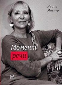 Ирина Маулер, «Момент речи», изд. «Время», Москва, 2018